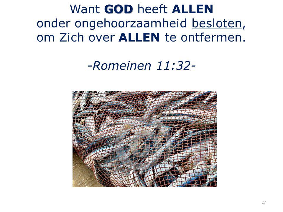 GOD Want GOD heeft ALLEN onder ongehoorzaamheid besloten, om Zich over ALLEN te ontfermen. -Romeinen 11:32- 27