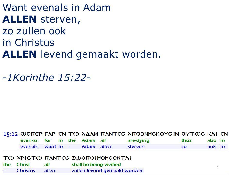 Want evenals in Adam ALLEN sterven, zo zullen ook in Christus ALLEN levend gemaakt worden. -1Korinthe 15:22- 5