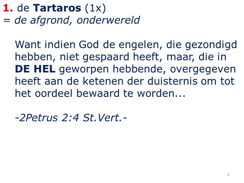 1. de Tartaros (1x) = de afgrond, onderwereld Want indien God de engelen, die gezondigd hebben, niet gespaard heeft, maar, die in DE HEL geworpen hebb