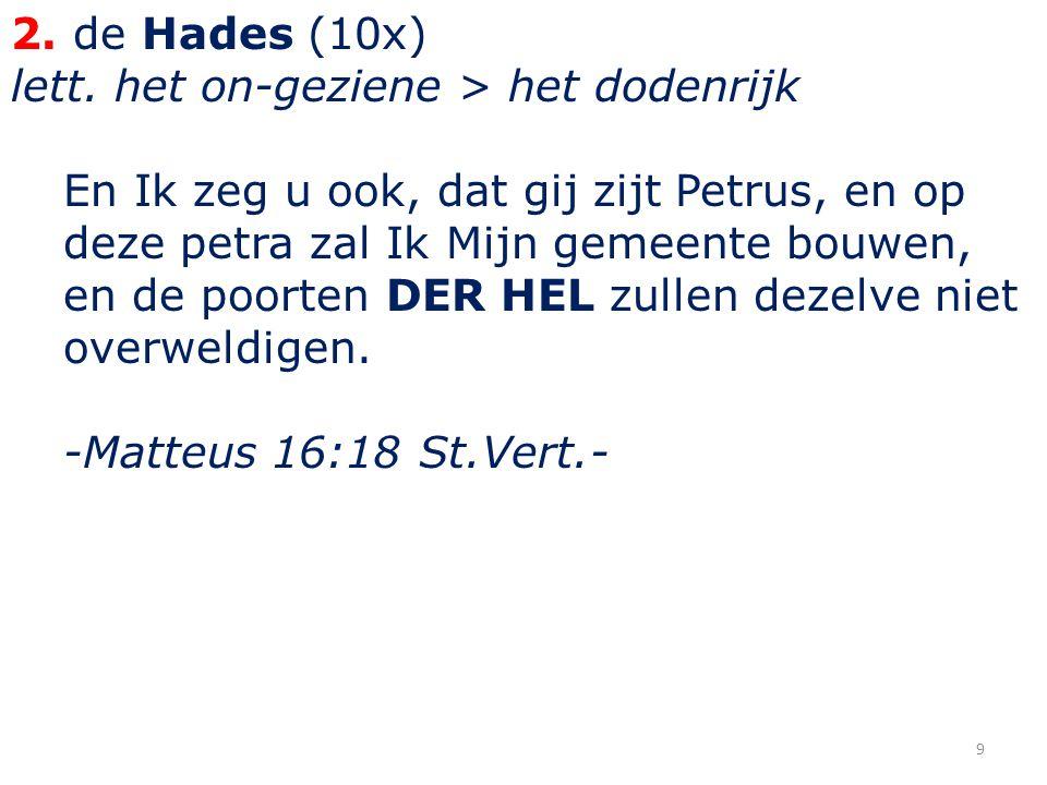 2. de Hades (10x) lett. het on-geziene > het dodenrijk En Ik zeg u ook, dat gij zijt Petrus, en op deze petra zal Ik Mijn gemeente bouwen, en de poort