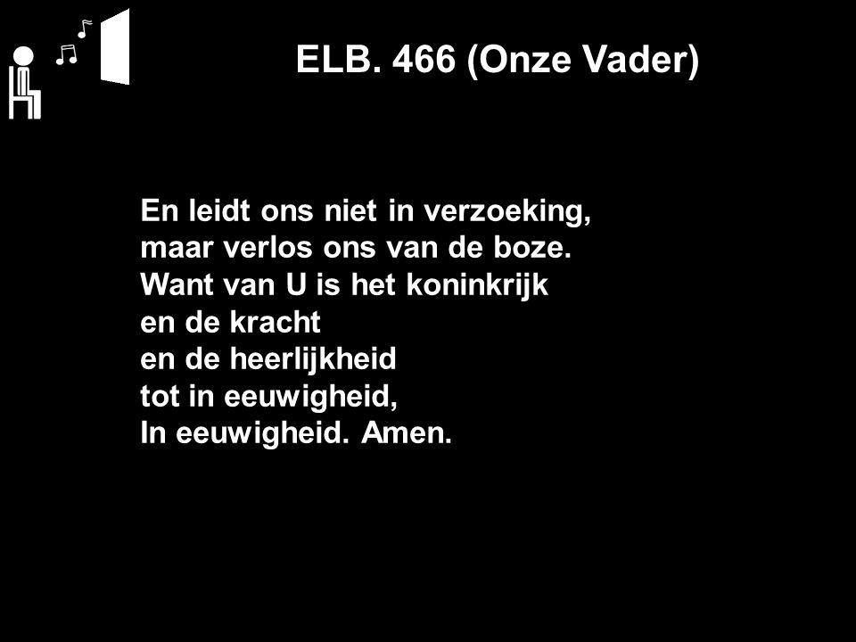 ELB. 466 (Onze Vader) En leidt ons niet in verzoeking, maar verlos ons van de boze.