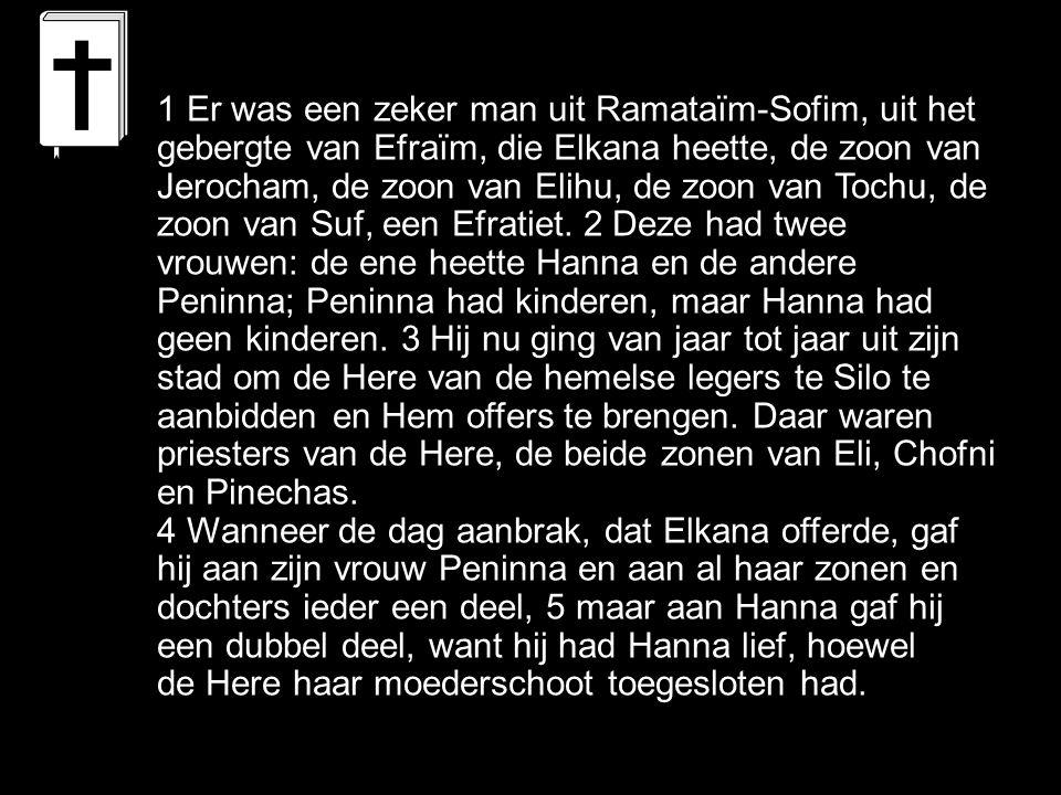 1 Er was een zeker man uit Ramataïm-Sofim, uit het gebergte van Efraïm, die Elkana heette, de zoon van Jerocham, de zoon van Elihu, de zoon van Tochu, de zoon van Suf, een Efratiet.