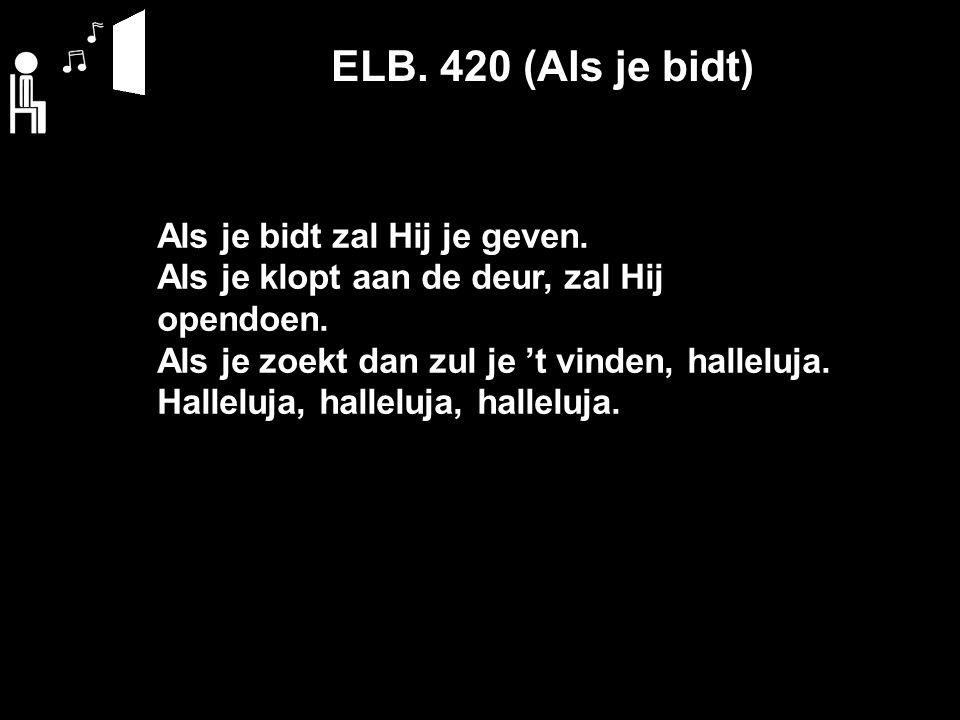 ELB. 420 (Als je bidt) Als je bidt zal Hij je geven.