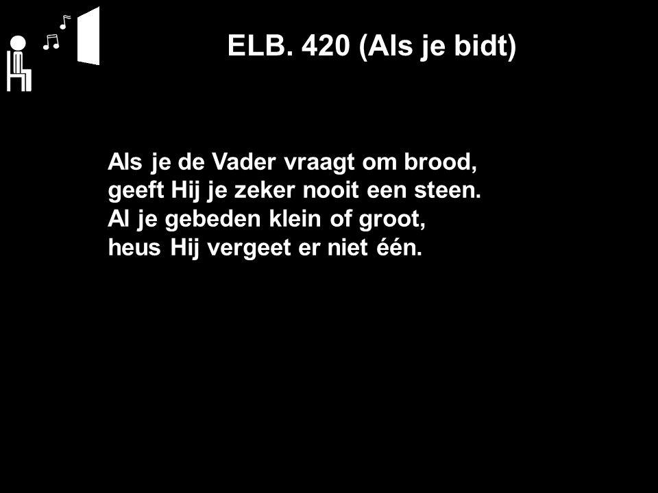 ELB. 420 (Als je bidt) Als je de Vader vraagt om brood, geeft Hij je zeker nooit een steen.