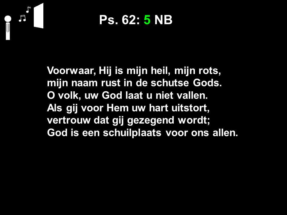 Ps. 62: 5 NB Voorwaar, Hij is mijn heil, mijn rots, mijn naam rust in de schutse Gods.