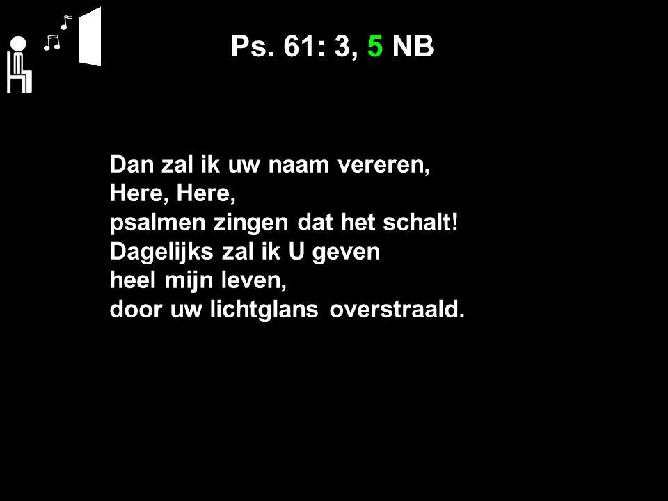 Ps. 61: 3, 5 NB Dan zal ik uw naam vereren, Here, psalmen zingen dat het schalt.