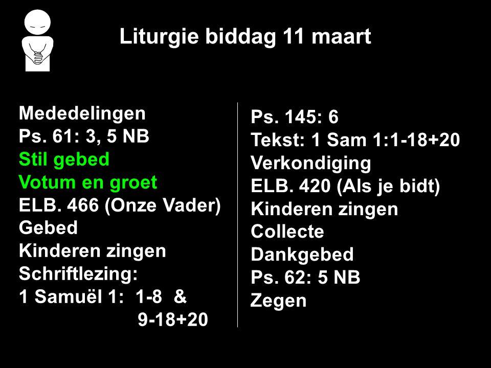 Liturgie biddag 11 maart Mededelingen Ps.61: 3, 5 NB Stil gebed Votum en groet ELB.