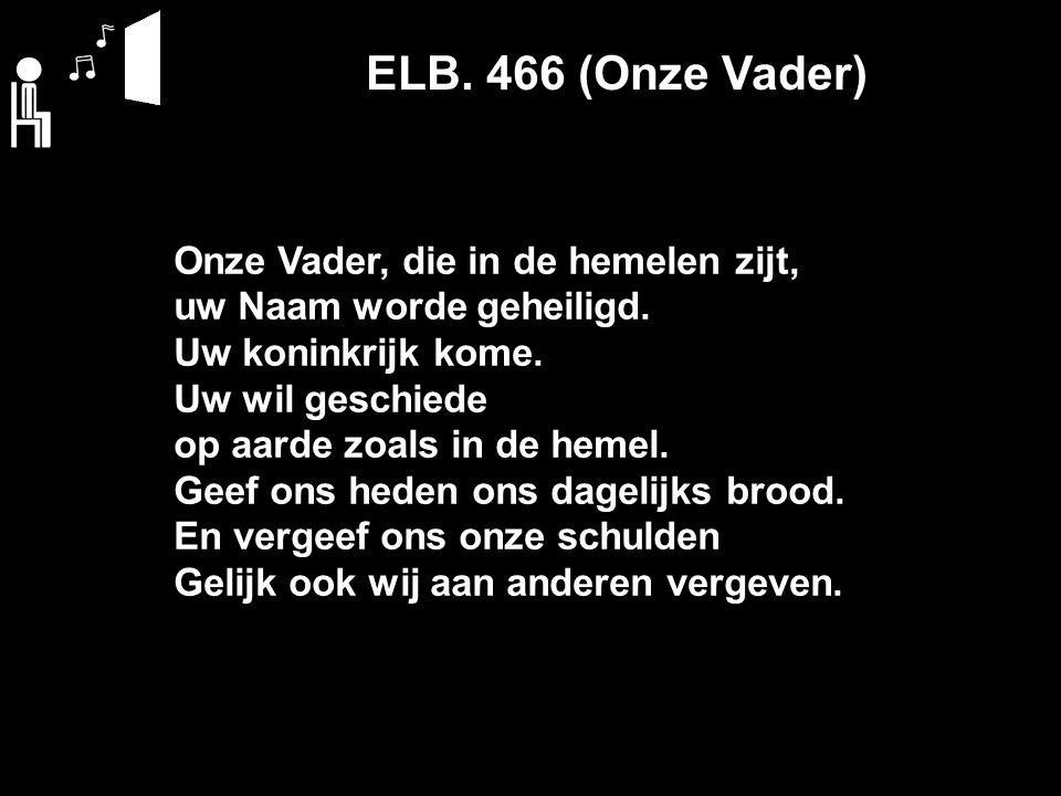 ELB. 466 (Onze Vader) Onze Vader, die in de hemelen zijt, uw Naam worde geheiligd.