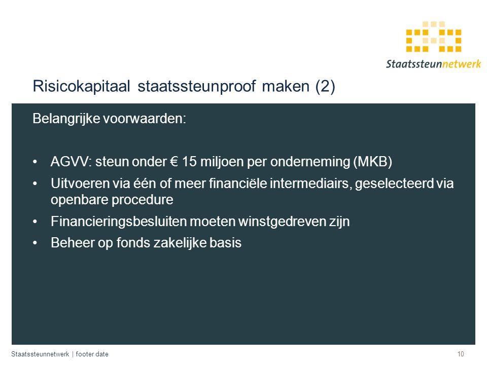 Staatssteunnetwerk | footer date Risicokapitaal staatssteunproof maken (2) Belangrijke voorwaarden: AGVV: steun onder € 15 miljoen per onderneming (MK