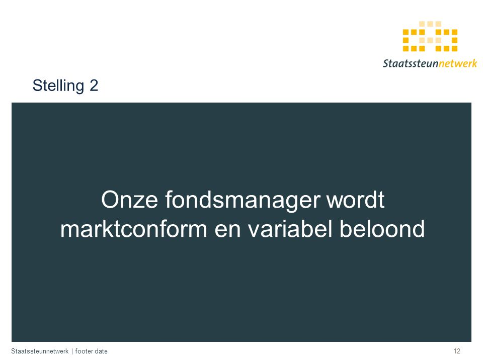 Staatssteunnetwerk | footer date Stelling 2 Onze fondsmanager wordt marktconform en variabel beloond 12