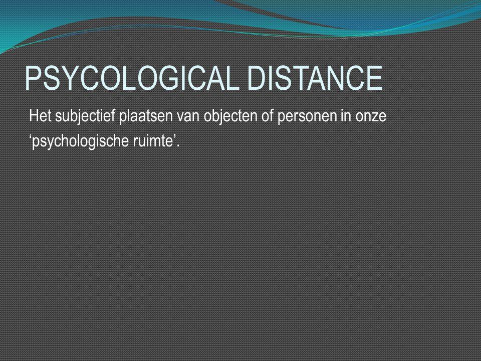 PSYCOLOGICAL DISTANCE Het subjectief plaatsen van objecten of personen in onze 'psychologische ruimte'.