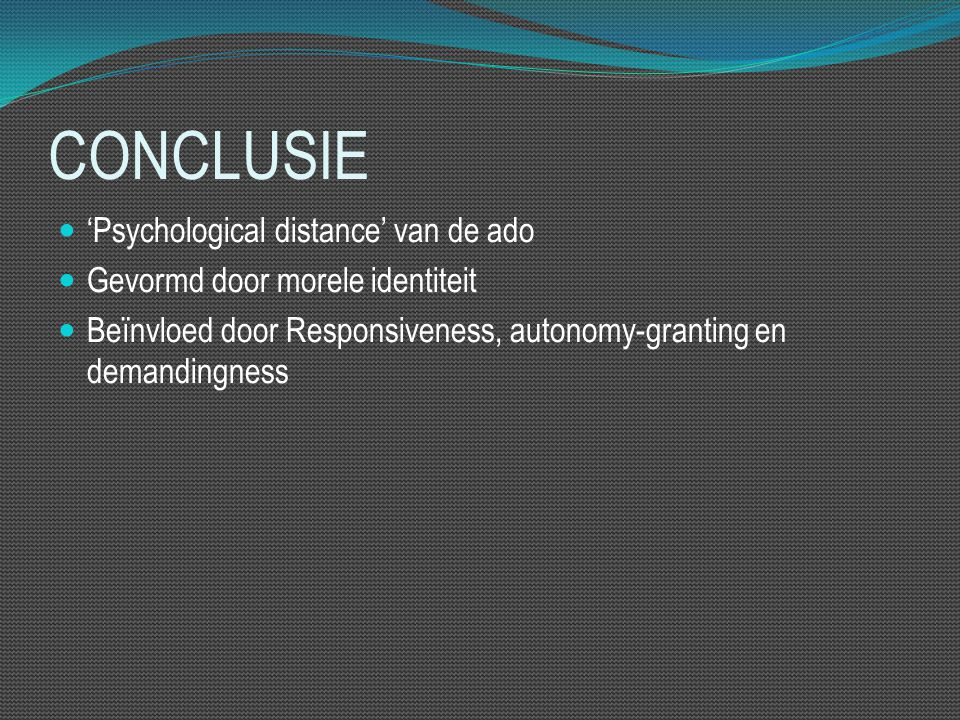 CONCLUSIE 'Psychological distance' van de ado Gevormd door morele identiteit Beïnvloed door Responsiveness, autonomy-granting en demandingness