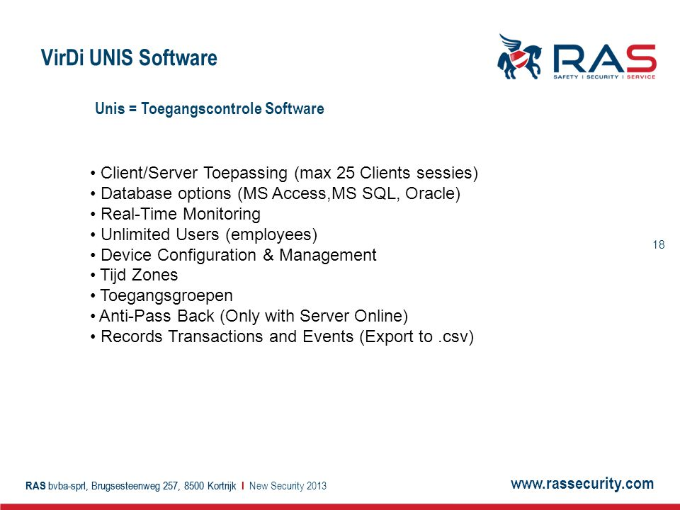 www.rassecurity.com RAS bvba-sprl, Brugsesteenweg 257, 8500 Kortrijk I 19 RAS bvba-sprl, Brugsesteenweg 257, 8500 Kortrijk I VirDi UNIS Software New Security 2013 Enrollment Station UNIS / Application Server SQL / Database Server Switch / Router VIR-AC2100 VIR-AC5000 UNIS Client / Workstation Enrollment Station UNIS Client / Workstation Switch / Router VIR-AC-F100