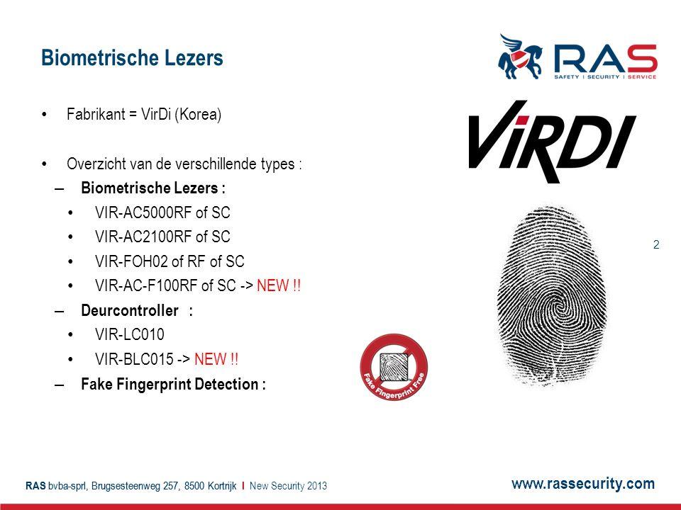 www.rassecurity.com RAS bvba-sprl, Brugsesteenweg 257, 8500 Kortrijk I 2 Biometrische Lezers Fabrikant = VirDi (Korea) Overzicht van de verschillende types : – Biometrische Lezers : VIR-AC5000RF of SC VIR-AC2100RF of SC VIR-FOH02 of RF of SC VIR-AC-F100RF of SC -> NEW !.