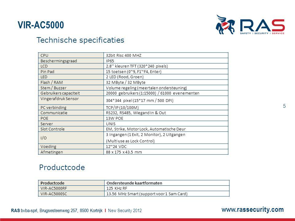 www.rassecurity.com RAS bvba-sprl, Brugsesteenweg 257, 8500 Kortrijk I 5 VIR-AC5000 New Security 2012 CPU32bit Risc 400 MHZ BeschermingsgraadIP65 LCD2.8'' kleuren TFT (320*240 pixels) Pin Pad15 toetsen (0~9, F1~F4, Enter) LED 2 LED (Rood, Groen) Flash / RAM32 MByte / 32 MByte Stem / BuzzerVolume regeling (meertalen ondersteuning) Gebruikers capaciteit 20000 gebruikers (1:15000) / 61000 evenementen Vingerafdruk Sensor 304*344 pixel (15*17 mm / 500 DPI) PC verbinding TCP/IP (10/100M) CommunicatieRS232, RS485, Wiegand In & Out POE13W POE ServerUNIS Slot ControleEM, Strike, Motor Lock, Automatische Deur I/O 3 Ingangen (1 Exit, 2 Monitor), 2 Uitgangen (Multi use as Lock Control) Voeding12~24 VDC Afmetingen88 x 175 x 43.5 mm ProductcodeOndersteunde kaartformaten VIR-AC5000RF125 KHz RF VIR-AC5000SC13.56 MHz Smart (support voor 1 Sam Card) Technische specificaties Productcode
