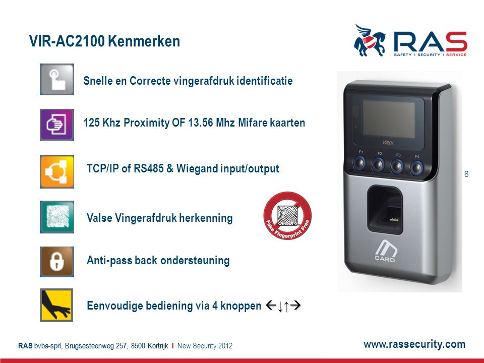 www.rassecurity.com RAS bvba-sprl, Brugsesteenweg 257, 8500 Kortrijk I 9 VIR-AC2100 Technische Specificaties New Security 2012 ITEMVIR-AC2100 CPU32bit Risc 266Mhz Identification SpeedLess than 1 sec Fake Finger DetectionAvailable Log Capacity5,000 events CardMifare(13.56Mhz), EM(125Khz) AuthenticationFingerprint/Card Network InterfaceTCP/IP, Wiegand In/Out, RS485, RS 232 LCD128 x 64 Graphic LCD KeypadF1~F4 Template Capacity2500 fingerprints, 2500 cards Lock Interface1 OUT, 2 Monitor, 1 Exit Anti-Pass backAvailable Size93 x 170 x 40 mm VIR-AC2100