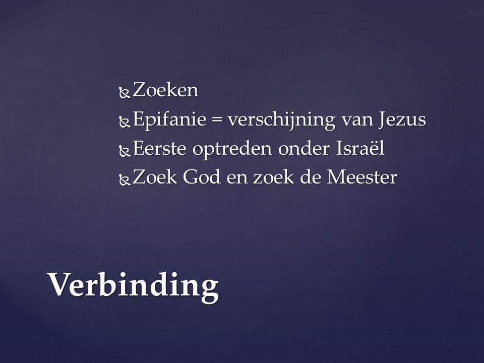  Zoeken  Epifanie = verschijning van Jezus  Eerste optreden onder Israël  Zoek God en zoek de Meester Verbinding