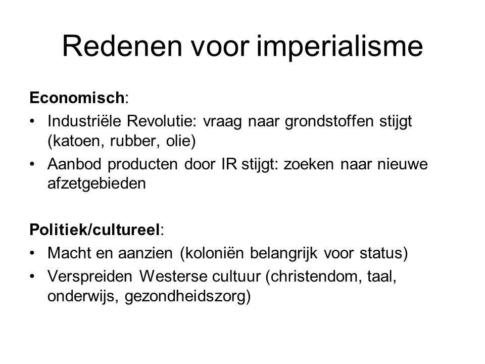 Redenen voor imperialisme Economisch: Industriële Revolutie: vraag naar grondstoffen stijgt (katoen, rubber, olie) Aanbod producten door IR stijgt: zo