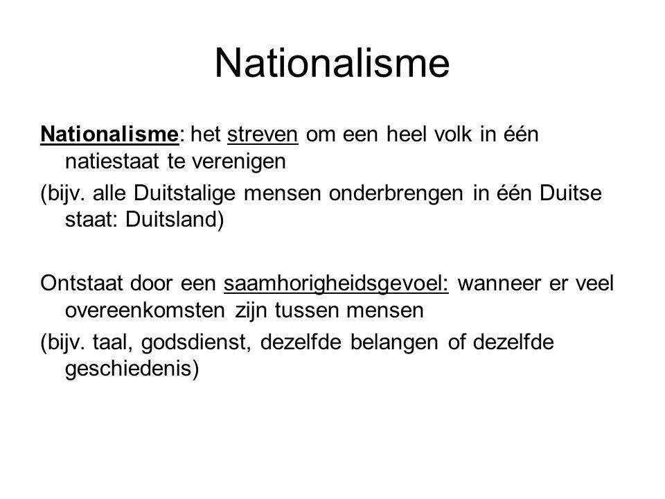 Nationalisme Nationalisme: het streven om een heel volk in één natiestaat te verenigen (bijv. alle Duitstalige mensen onderbrengen in één Duitse staat