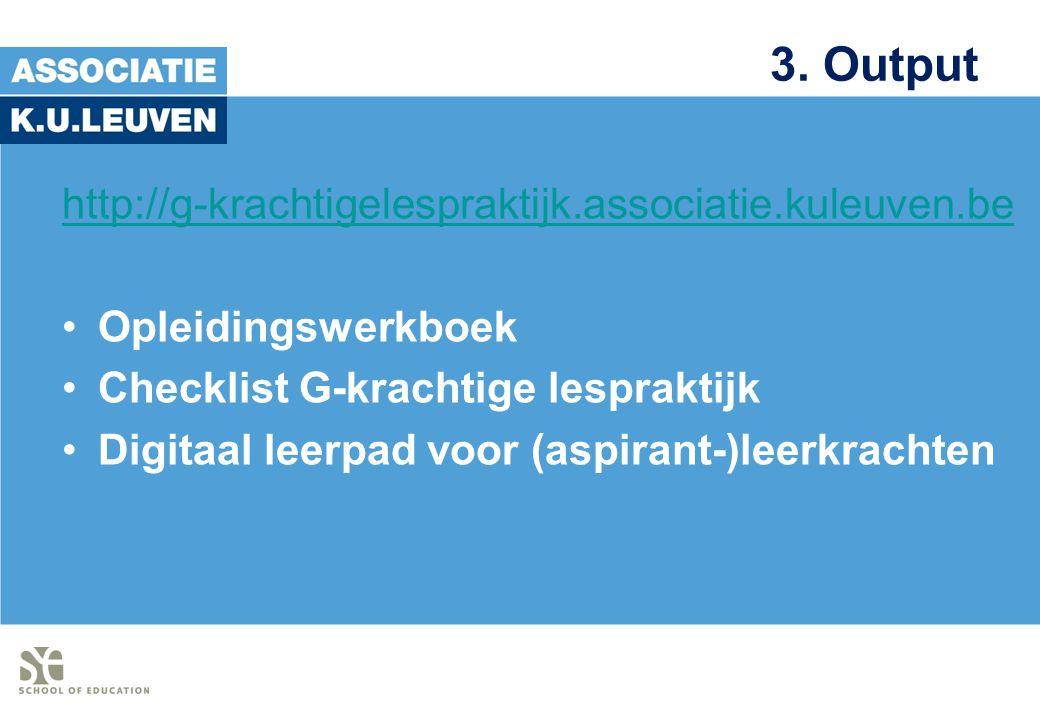 3. Output http://g-krachtigelespraktijk.associatie.kuleuven.be Opleidingswerkboek Checklist G-krachtige lespraktijk Digitaal leerpad voor (aspirant-)l