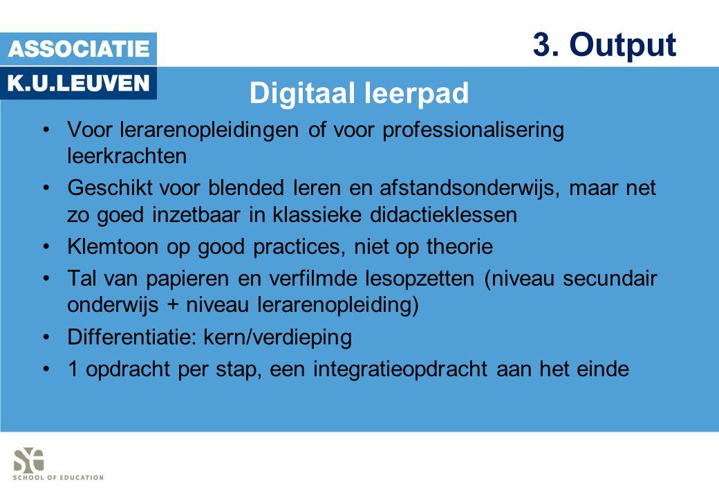 3. Output Digitaal leerpad Voor lerarenopleidingen of voor professionalisering leerkrachten Geschikt voor blended leren en afstandsonderwijs, maar net