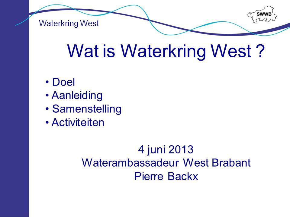 Wat is Waterkring West ? Doel Aanleiding Samenstelling Activiteiten 4 juni 2013 Waterambassadeur West Brabant Pierre Backx Waterkring West