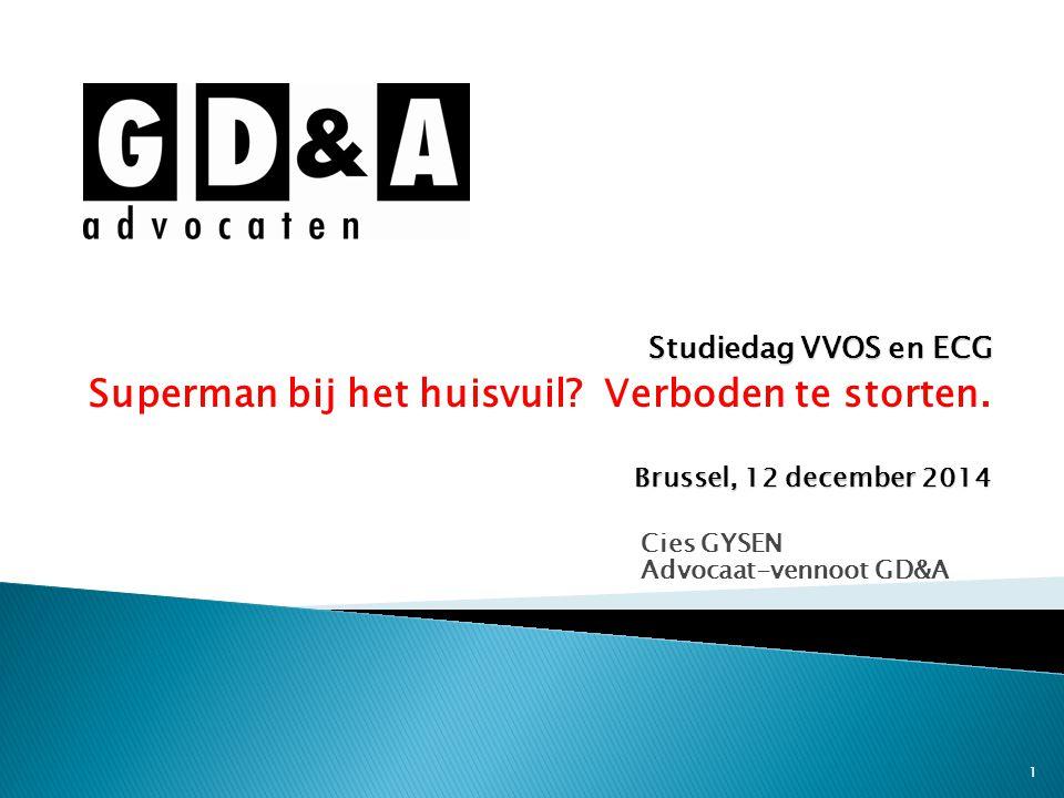 1 Cies GYSEN Advocaat-vennoot GD&A Studiedag VVOS en ECG Superman bij het huisvuil? Verboden te storten. Brussel, 12 december 2014