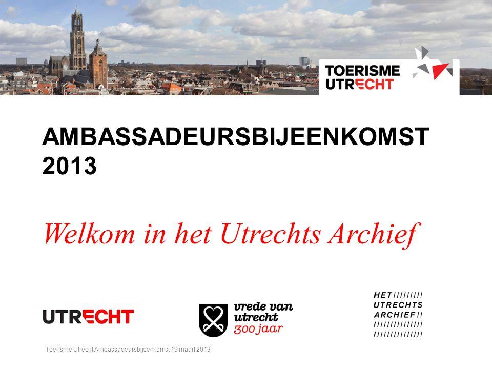 AMBASSADEURSBIJEENKOMST 2013 Welkom in het Utrechts Archief Toerisme Utrecht Ambassadeursbijeenkomst 19 maart 2013