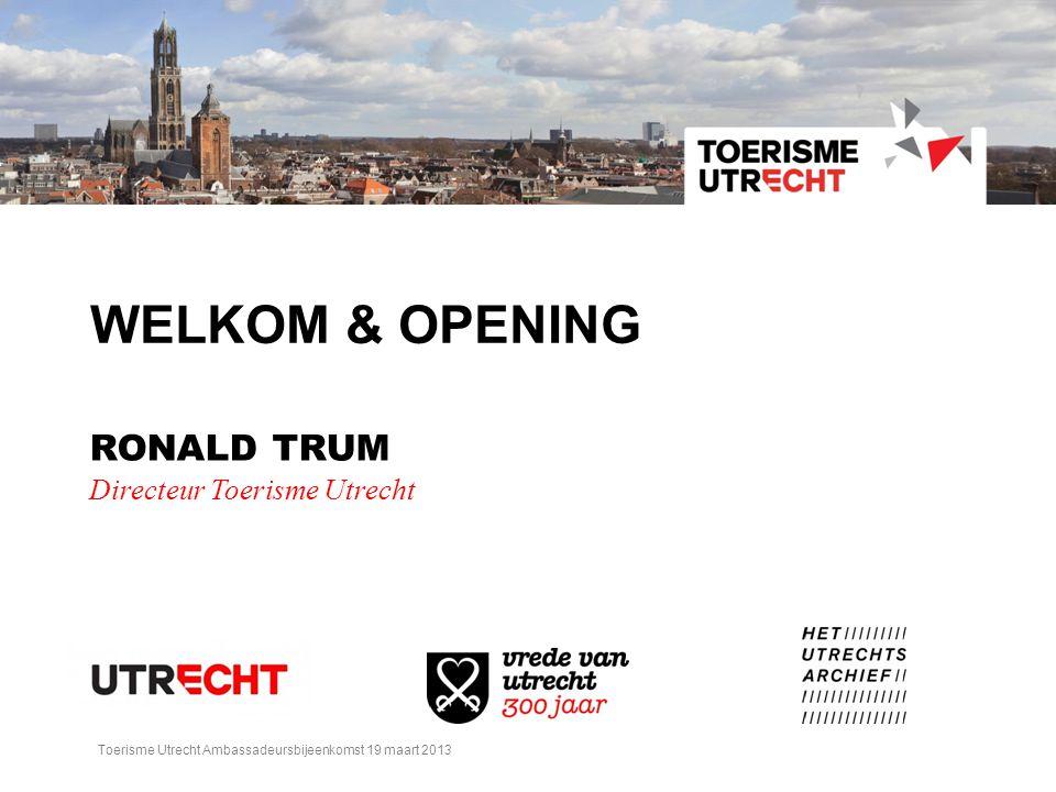 WELKOM & OPENING RONALD TRUM Directeur Toerisme Utrecht Toerisme Utrecht Ambassadeursbijeenkomst 19 maart 2013