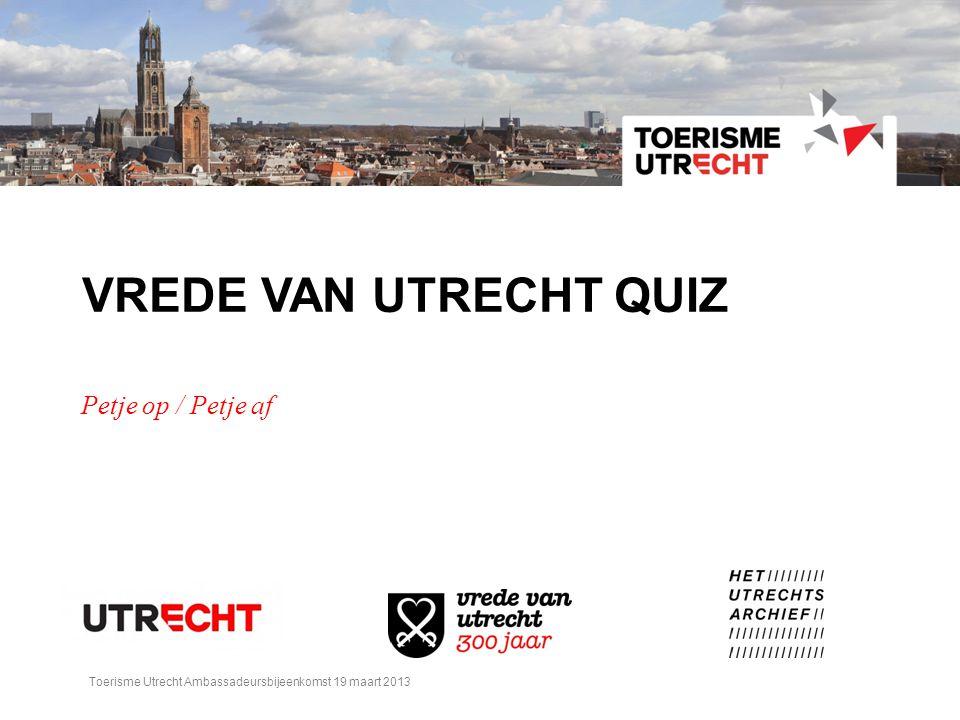 VREDE VAN UTRECHT QUIZ Petje op / Petje af Toerisme Utrecht Ambassadeursbijeenkomst 19 maart 2013