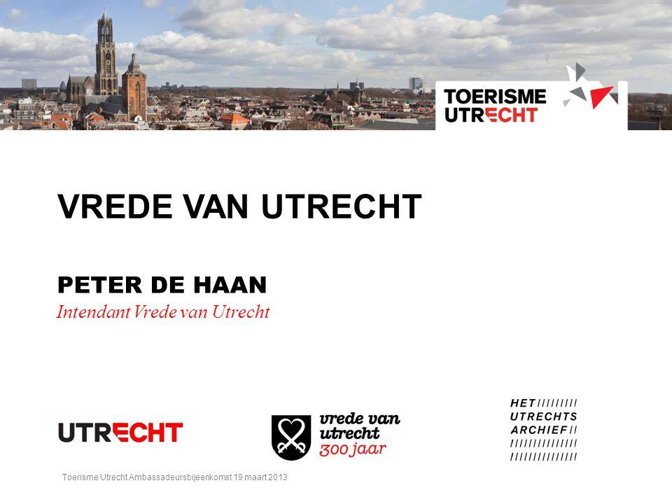 VREDE VAN UTRECHT PETER DE HAAN Intendant Vrede van Utrecht Toerisme Utrecht Ambassadeursbijeenkomst 19 maart 2013