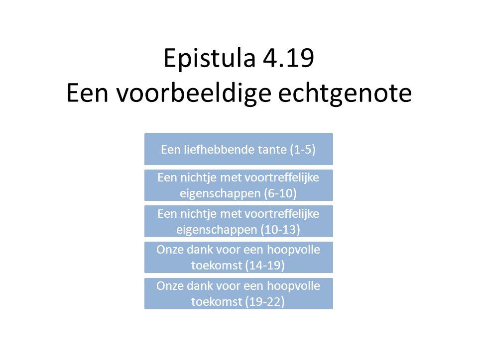 Epistula 4.19 Een voorbeeldige echtgenote Een liefhebbende tante (1-5) Een nichtje met voortreffelijke eigenschappen (6-10) Een nichtje met voortreffelijke eigenschappen (10-13) Onze dank voor een hoopvolle toekomst (14-19) Onze dank voor een hoopvolle toekomst (19-22)