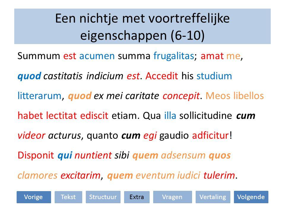 Een nichtje met voortreffelijke eigenschappen (6-10) Summum est acumen summa frugalitas; amat me, quod castitatis indicium est. Accedit his studium li