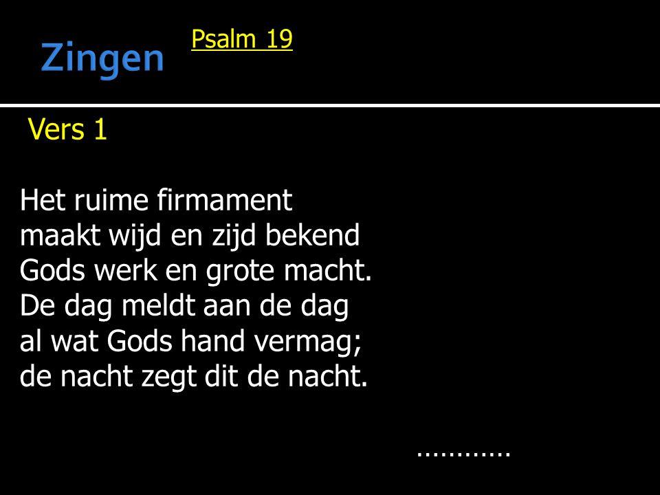 Psalm 19 Vers 1 Het ruime firmament maakt wijd en zijd bekend Gods werk en grote macht. De dag meldt aan de dag al wat Gods hand vermag; de nacht zegt