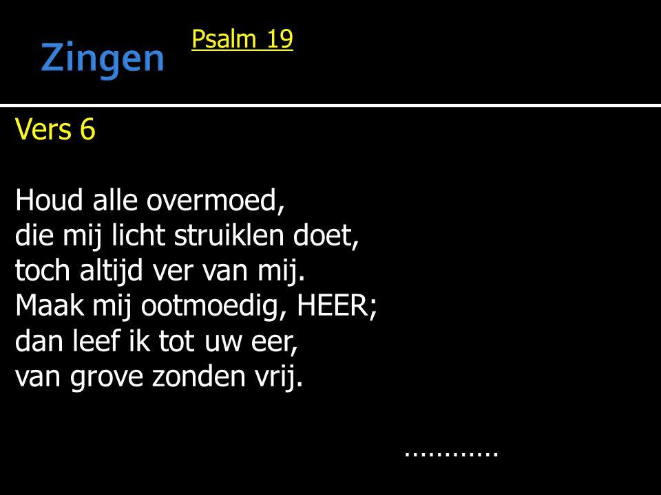 Vers 6 Houd alle overmoed, die mij licht struiklen doet, toch altijd ver van mij. Maak mij ootmoedig, HEER; dan leef ik tot uw eer, van grove zonden v