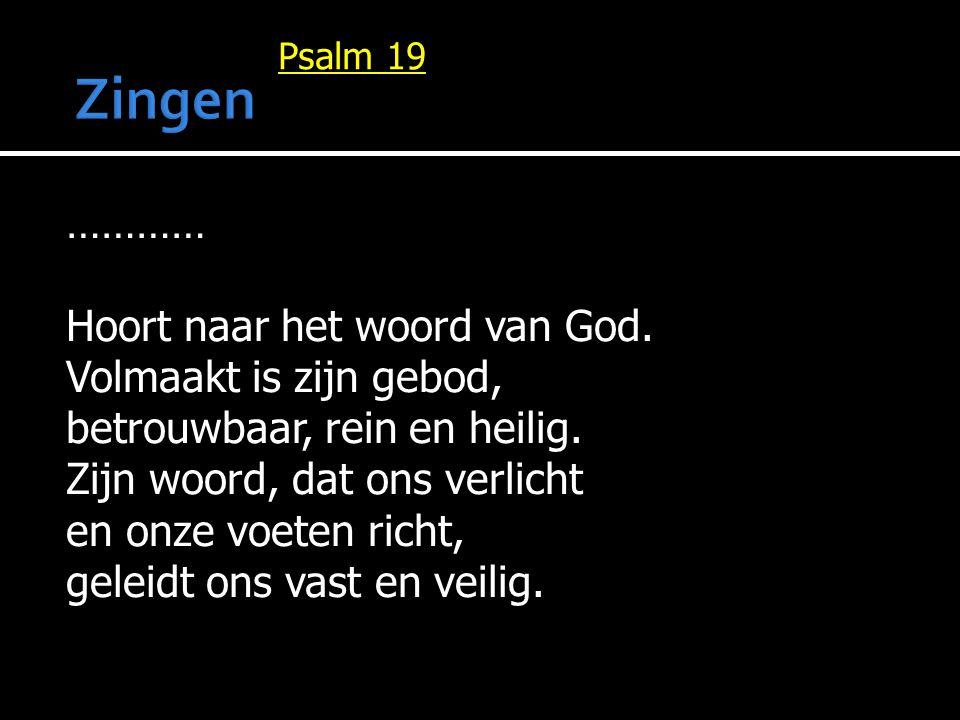 ………… Hoort naar het woord van God. Volmaakt is zijn gebod, betrouwbaar, rein en heilig. Zijn woord, dat ons verlicht en onze voeten richt, geleidt ons