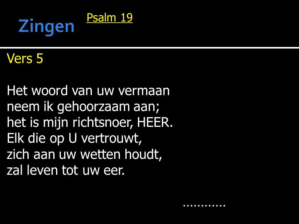 Vers 5 Het woord van uw vermaan neem ik gehoorzaam aan; het is mijn richtsnoer, HEER. Elk die op U vertrouwt, zich aan uw wetten houdt, zal leven tot