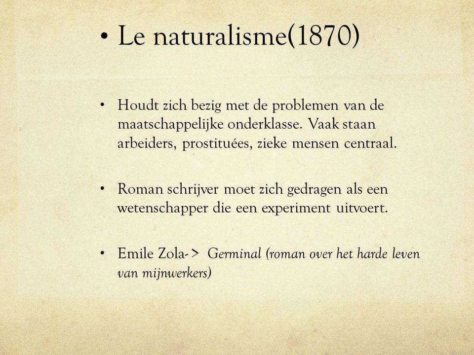 Le naturalisme(1870) Houdt zich bezig met de problemen van de maatschappelijke onderklasse. Vaak staan arbeiders, prostituées, zieke mensen centraal.