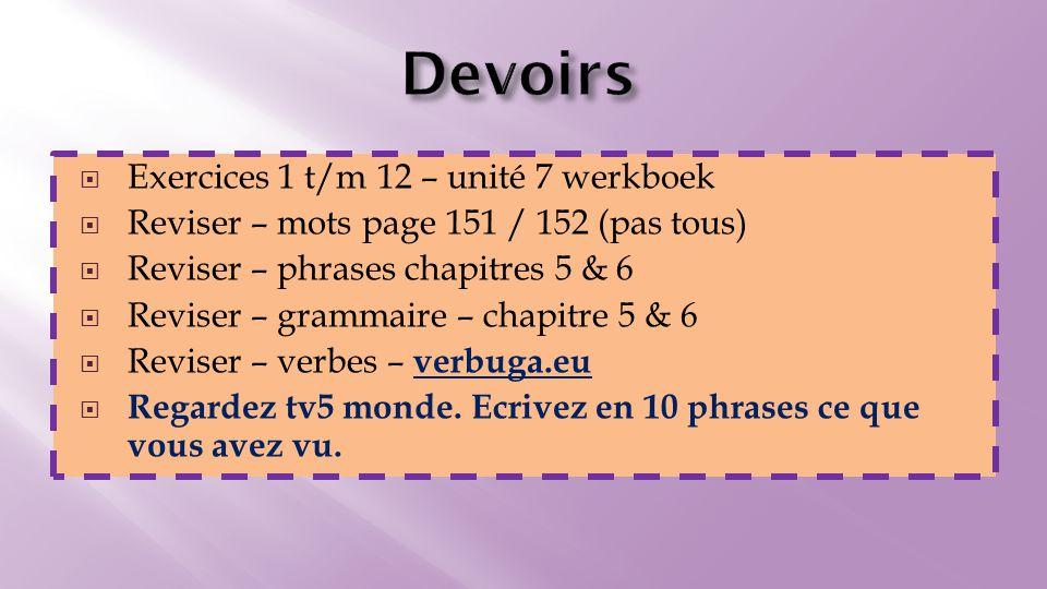  Exercices 1 t/m 12 – unité 7 werkboek  Reviser – mots page 151 / 152 (pas tous)  Reviser – phrases chapitres 5 & 6  Reviser – grammaire – chapitre 5 & 6  Reviser – verbes – verbuga.eu verbuga.eu  Regardez tv5 monde.