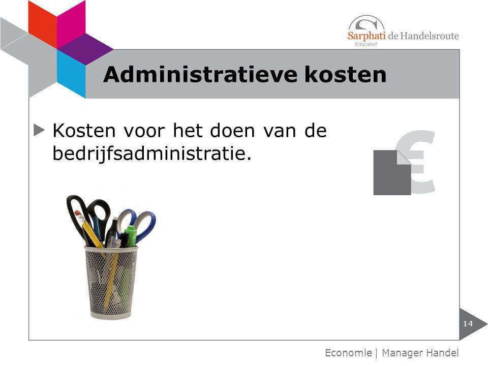 Kosten voor het doen van de bedrijfsadministratie. Administratieve kosten 14 Economie | Manager Handel