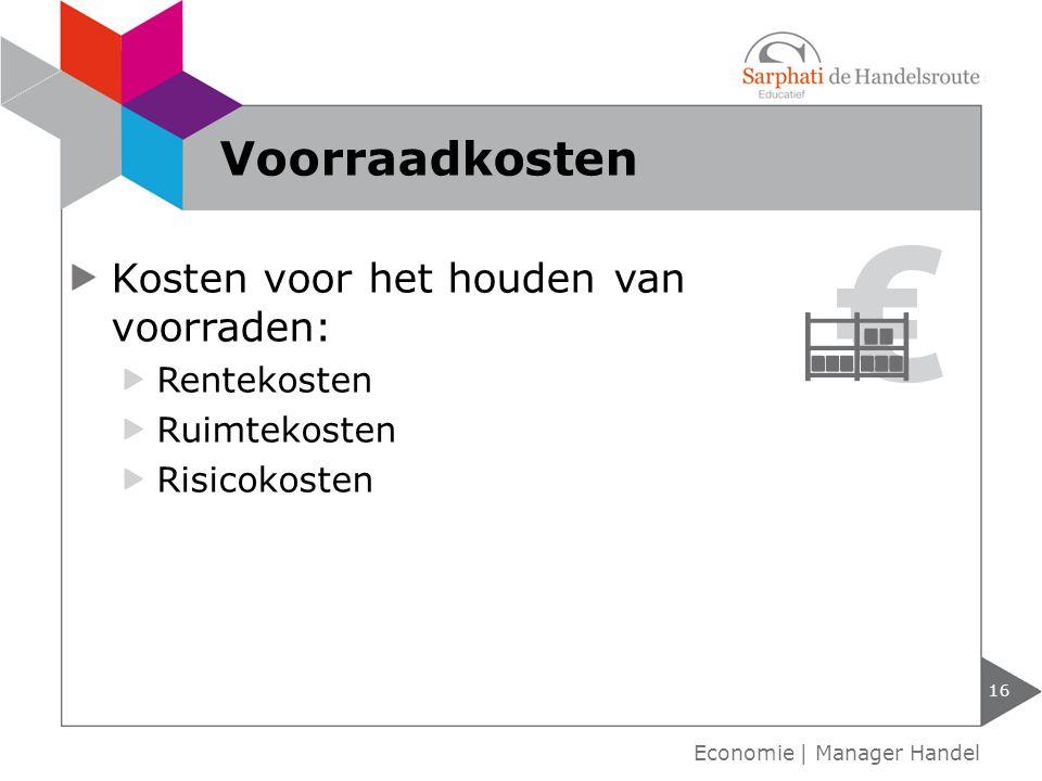 Kosten voor het houden van voorraden: Rentekosten Ruimtekosten Risicokosten Voorraadkosten 16 Economie | Manager Handel