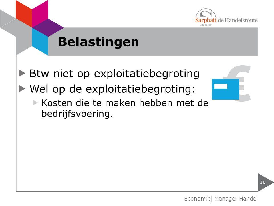 Btw niet op exploitatiebegroting Wel op de exploitatiebegroting: Kosten die te maken hebben met de bedrijfsvoering. Belastingen 18 Economie| Manager H