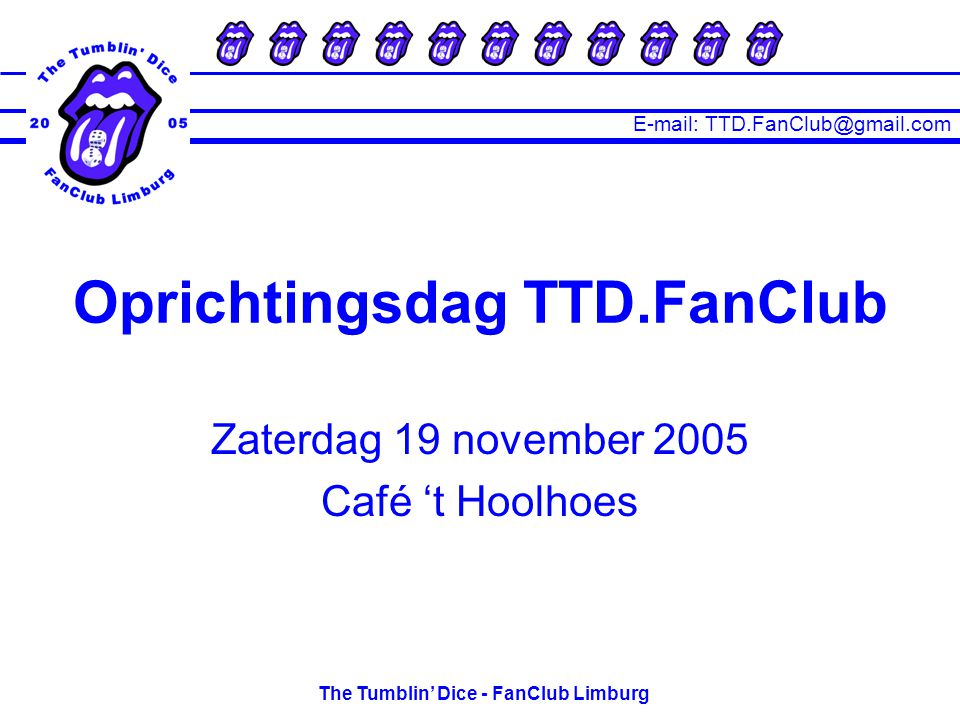 E-mail: TTD.FanClub@gmail.com The Tumblin' Dice - FanClub Limburg Zaterdag 19 november 2005 Café 't Hoolhoes Oprichtingsdag TTD.FanClub