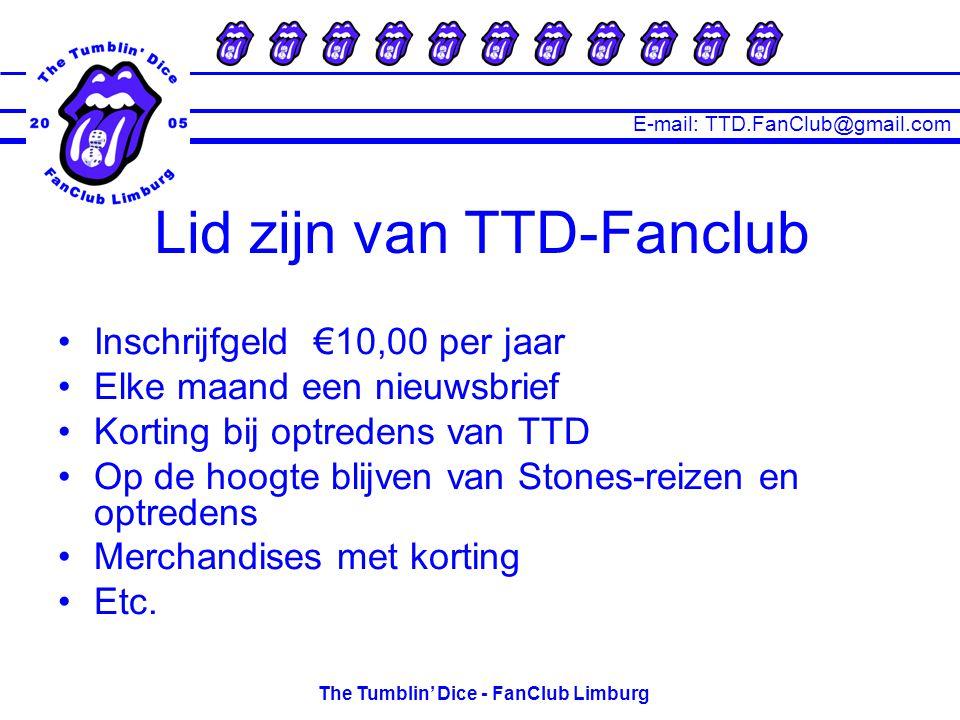E-mail: TTD.FanClub@gmail.com The Tumblin' Dice - FanClub Limburg Lid zijn van TTD-Fanclub Inschrijfgeld €10,00 per jaar Elke maand een nieuwsbrief Korting bij optredens van TTD Op de hoogte blijven van Stones-reizen en optredens Merchandises met korting Etc.