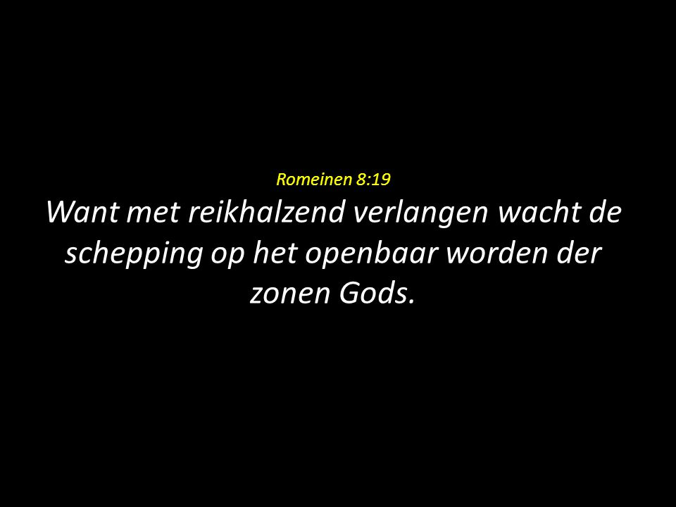 Romeinen 8:19 Want met reikhalzend verlangen wacht de schepping op het openbaar worden der zonen Gods.