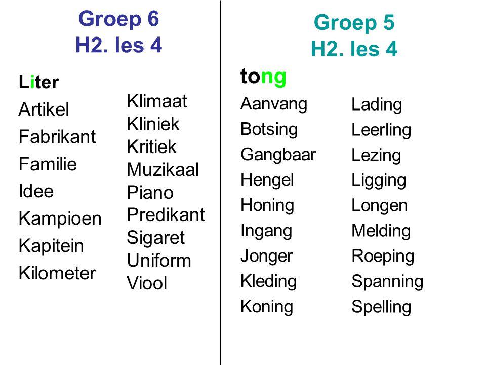 Groep 6 H2. les 4 Groep 5 H2. les 4 tong Aanvang Botsing Gangbaar Hengel Honing Ingang Jonger Kleding Koning Lading Leerling Lezing Ligging Longen Mel