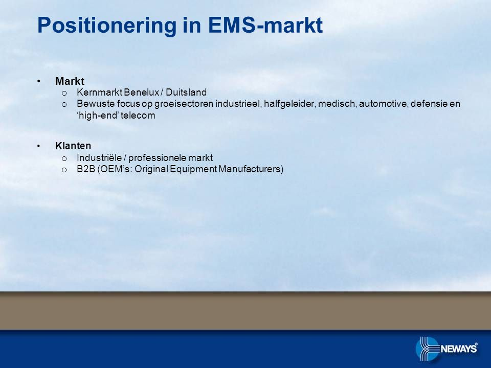 Positionering in EMS-markt Markt o Kernmarkt Benelux / Duitsland o Bewuste focus op groeisectoren industrieel, halfgeleider, medisch, automotive, defensie en 'high-end' telecom Klanten o Industriële / professionele markt o B2B (OEM's: Original Equipment Manufacturers)