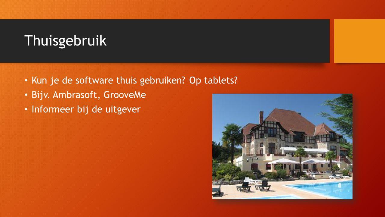 Thuisgebruik Kun je de software thuis gebruiken? Op tablets? Bijv. Ambrasoft, GrooveMe Informeer bij de uitgever
