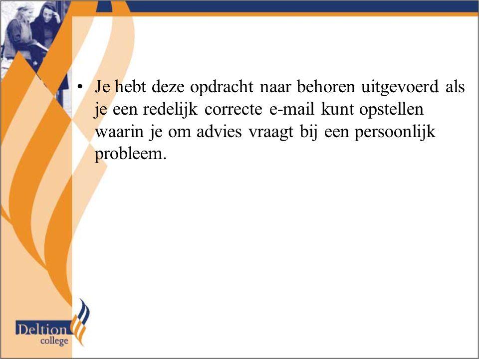 Je hebt deze opdracht naar behoren uitgevoerd als je een redelijk correcte e-mail kunt opstellen waarin je om advies vraagt bij een persoonlijk proble