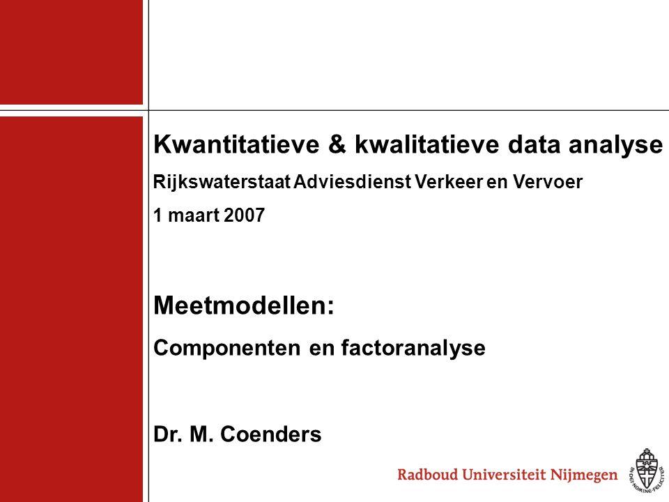 1 Kwantitatieve & kwalitatieve data analyse Rijkswaterstaat Adviesdienst Verkeer en Vervoer 1 maart 2007 Meetmodellen: Componenten en factoranalyse Dr